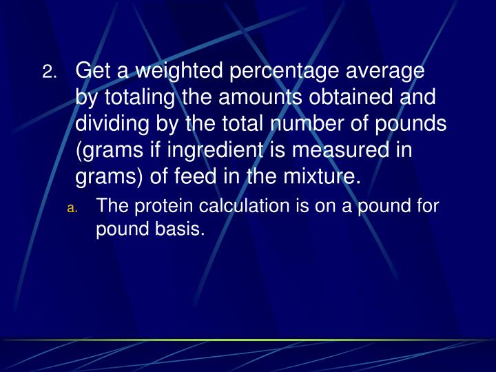 Get a weighted percentage average by totaling the amounts obtained and dividing by the total number of pounds (grams if ingredient is measured in grams) of feed in the mixture.