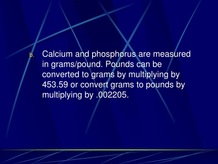 Calcium and phosphorus are measured in grams/pound. Pounds can be converted to grams by multiplying by 453.59 or convert grams to pounds by multiplying by .002205.