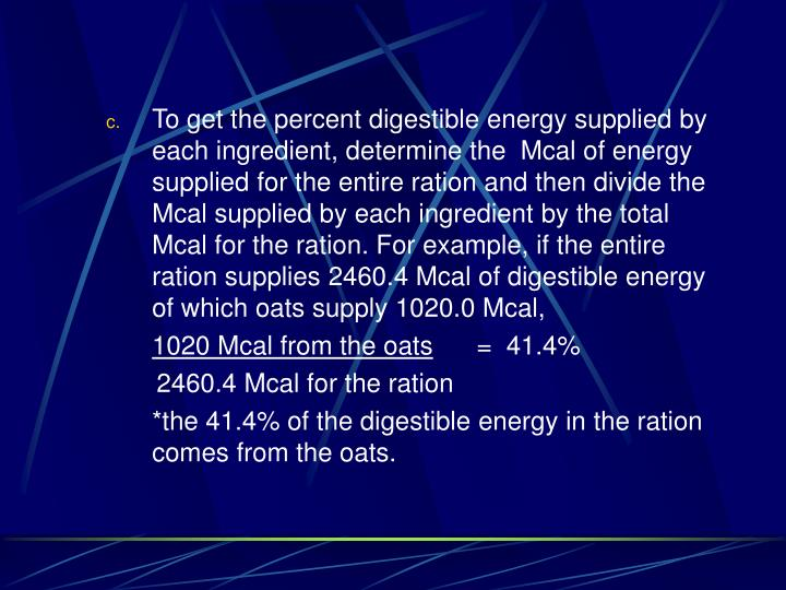 To get the percent digestible energy supplied by each ingredient, determine the  Mcal of energy supplied for the entire ration and then divide the Mcal supplied by each ingredient by the total Mcal for the ration. For example, if the entire ration supplies 2460.4 Mcal of digestible energy of which oats supply 1020.0 Mcal,