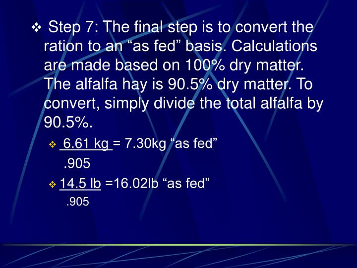 """Step 7: The final step is to convert the ration to an """"as fed"""" basis. Calculations are made based on 100% dry matter. The alfalfa hay is 90.5% dry matter. To convert, simply divide the total alfalfa by 90.5%."""