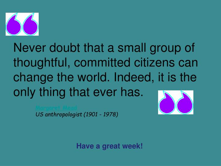 Never doubt that a small group of thoughtful, committed citizens can change the world. Indeed, it is the only thing that ever has.