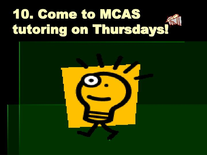 10. Come to MCAS tutoring on Thursdays!