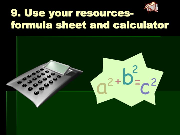 9. Use your resources- formula sheet and calculator