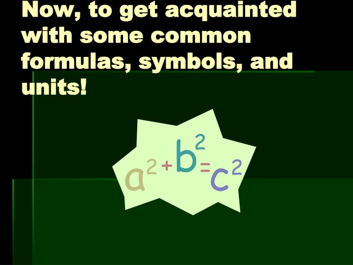 Now, to get acquainted with some common formulas, symbols, and units!