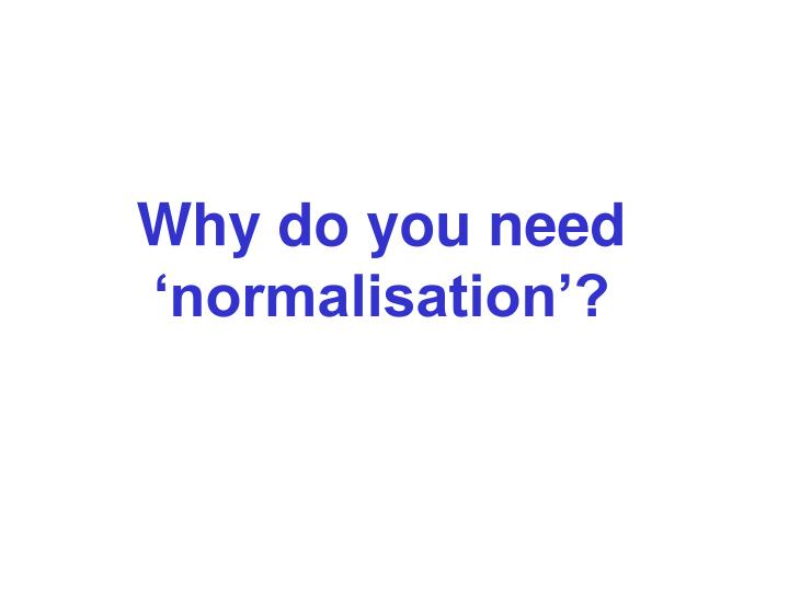 Why do you need 'normalisation'?