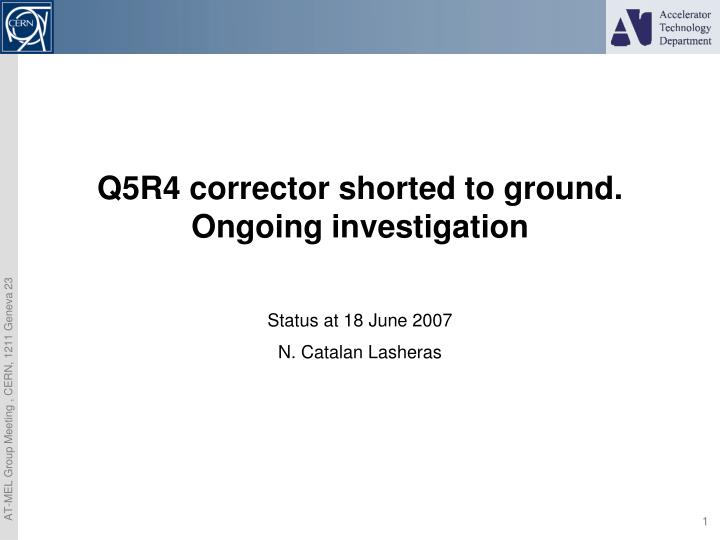 Q5R4 corrector shorted to ground. Ongoing investigation