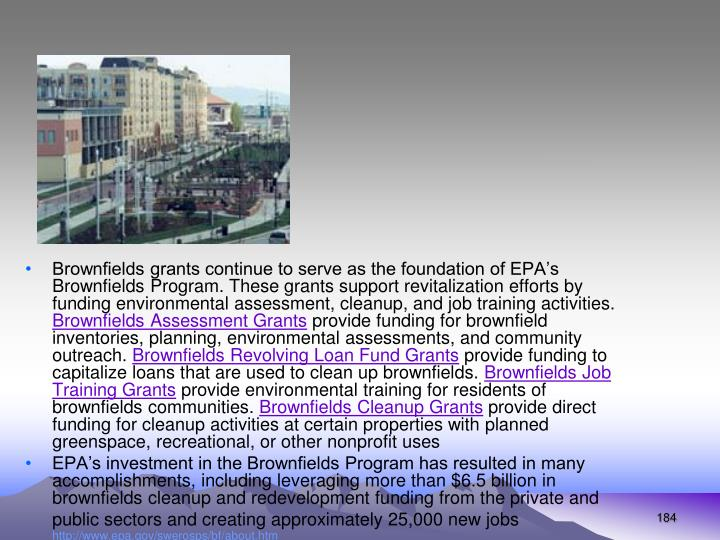 Brownfields grants continue to serve as the foundation of EPA's Brownfields Program. These grants support revitalization efforts by funding environmental assessment, cleanup, and job training activities.