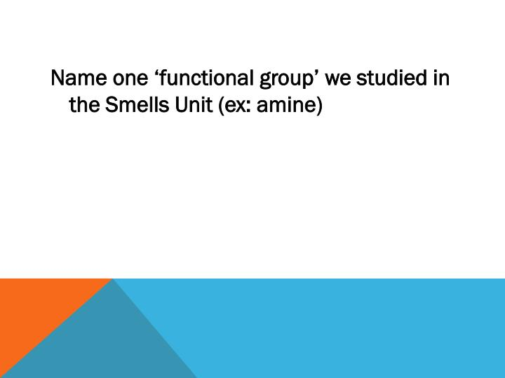 Name one 'functional group' we studied in the Smells Unit (ex: amine)