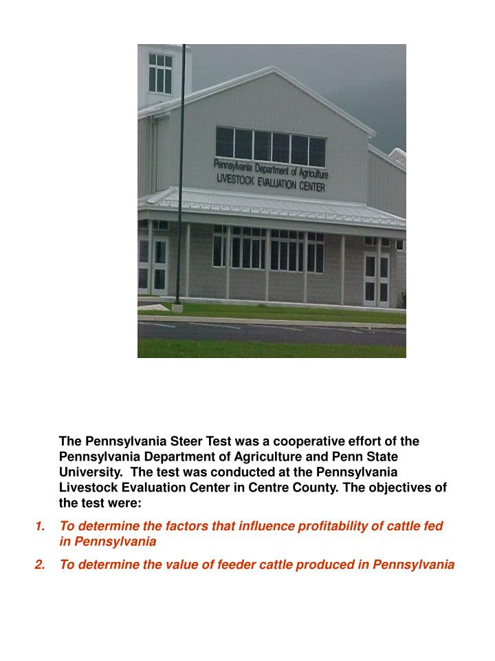 The Pennsylvania Steer Test was a cooperative effort of the Pennsylvania Department of Agriculture and Penn State University.  The test was conducted at the Pennsylvania Livestock Evaluation Center in Centre County. The objectives of the test were: