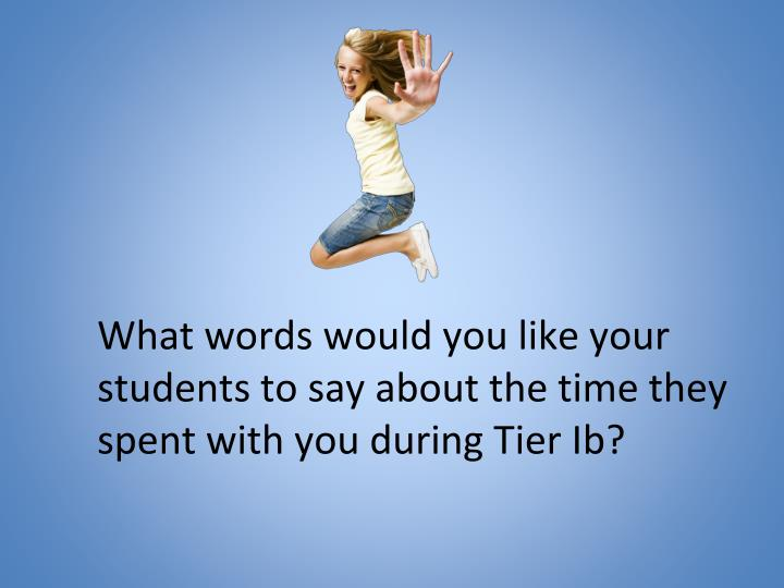 What words would you like your students to say about the time they spent with you during Tier Ib?