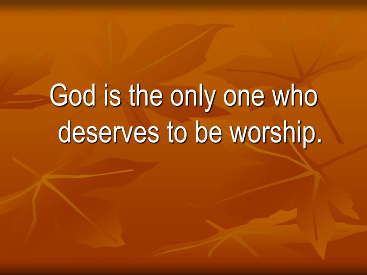 God is the only one who deserves to be worship.