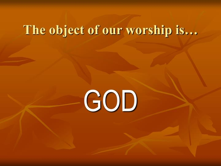 The object of our worship is…