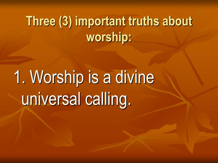 Three (3) important truths about worship: