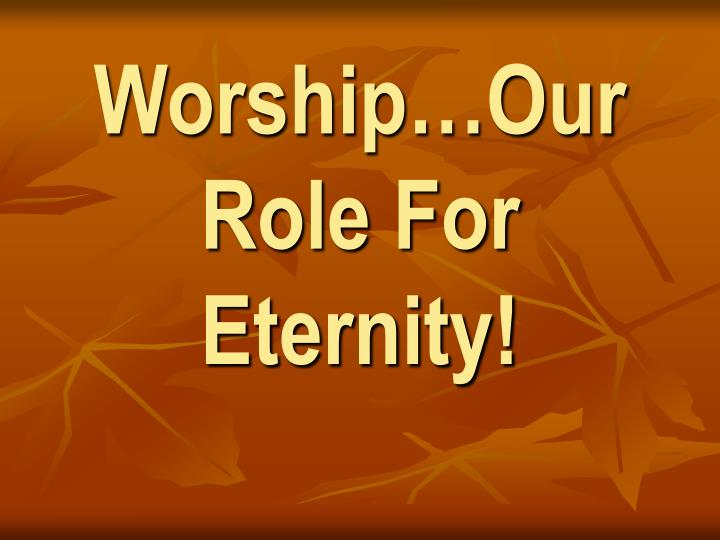 Worship…Our Role For Eternity!