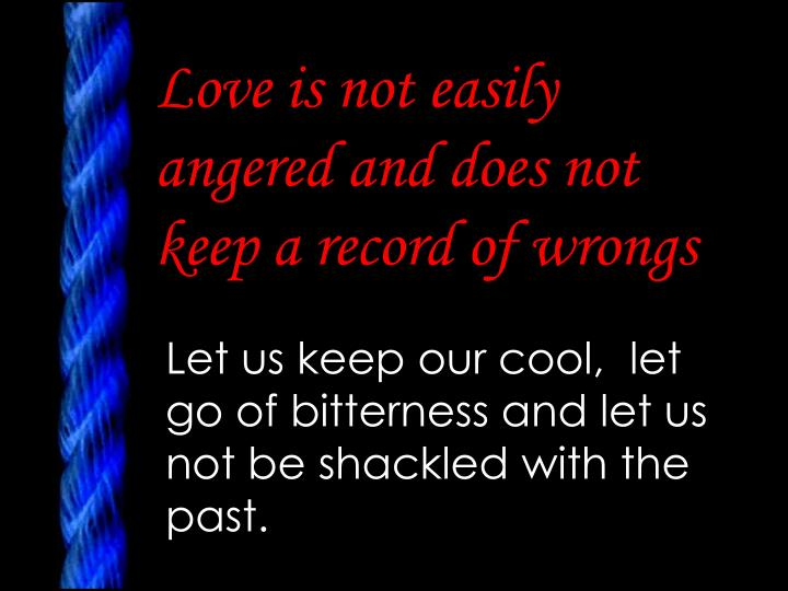 Love is not easily angered and does not keep a record of wrongs