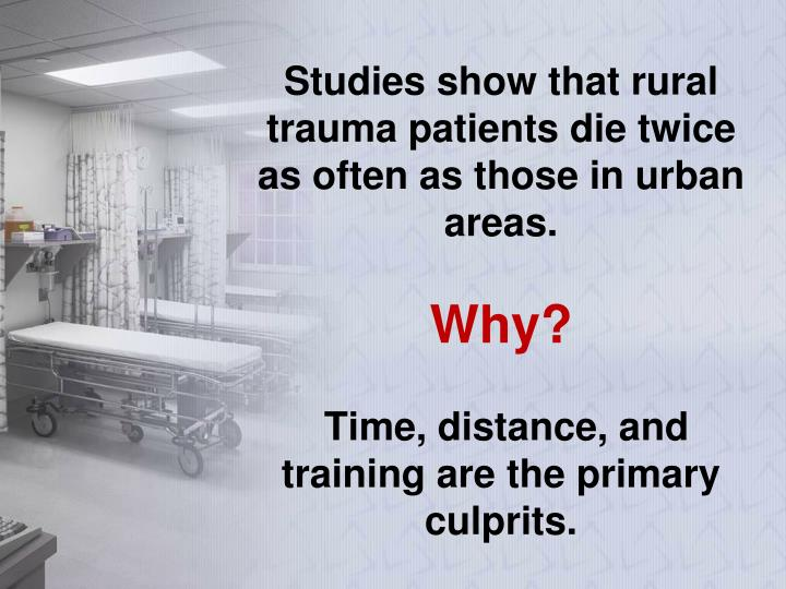 Studies show that rural trauma patients die twice as often as those in urban areas.