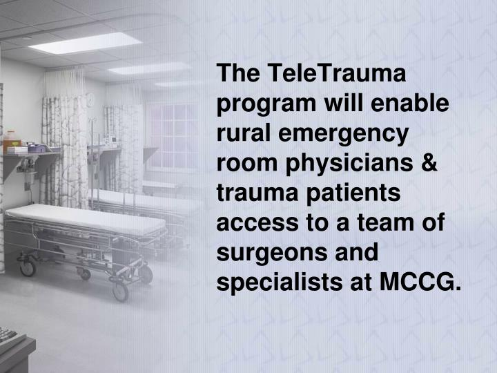 The TeleTrauma program will enable rural emergency room physicians & trauma patients access to a team of surgeons and specialists at MCCG.