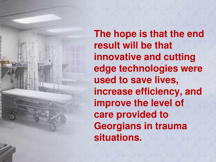The hope is that the end result will be that innovative and cutting edge technologies were used to save lives, increase efficiency, and improve the level of care provided to Georgians in trauma situations.