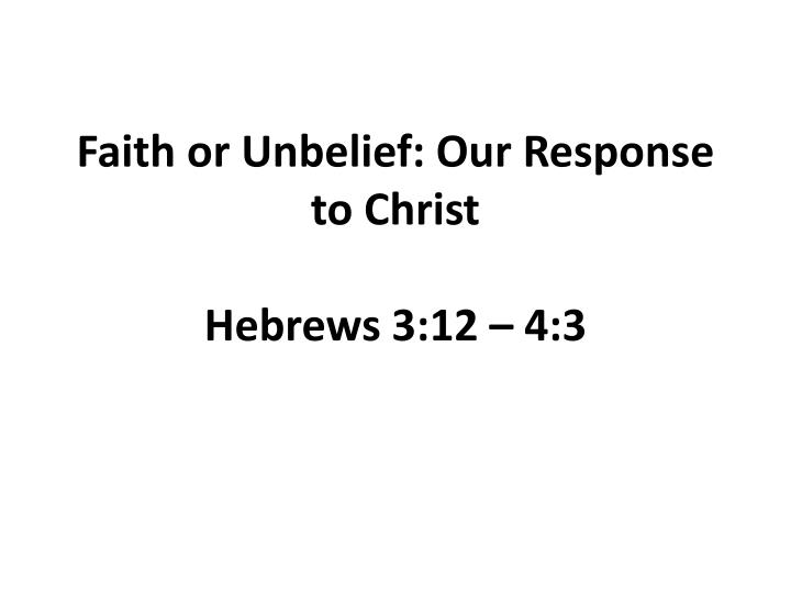 Faith or unbelief our response to christ hebrews 3 12 4 3
