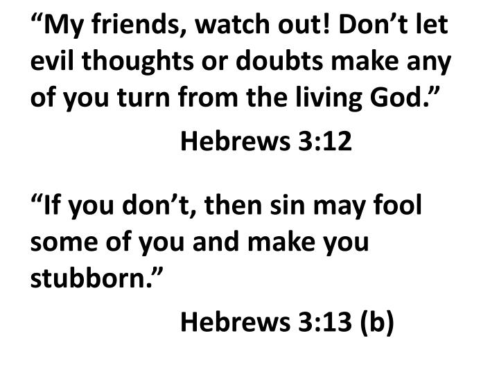 """My friends, watch out! Don't let evil thoughts or doubts make any of you turn from the living God."""