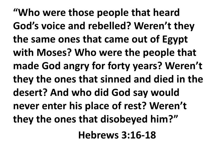 """Who were those people that heard God's voice and rebelled? Weren't they the same ones that came out of Egypt with Moses? Who were the people that made God angry for forty years? Weren't they the ones that sinned and died in the desert? And who did God say would never enter his place of rest? Weren't they the ones that disobeyed him?"""