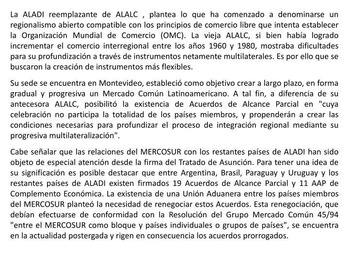 La ALADI reemplazante de ALALC , plantea lo que ha comenzado a denominarse un regionalismo abierto compatible con los principios de comercio libre que intenta establecer la Organización Mundial de Comercio (OMC). La vieja ALALC, si bien había logrado incrementar el comercio interregional entre los años 1960 y 1980, mostraba dificultades para su profundización a través de instrumentos netamente multilaterales. Es por ello que se buscaron la creación de instrumentos más flexibles.