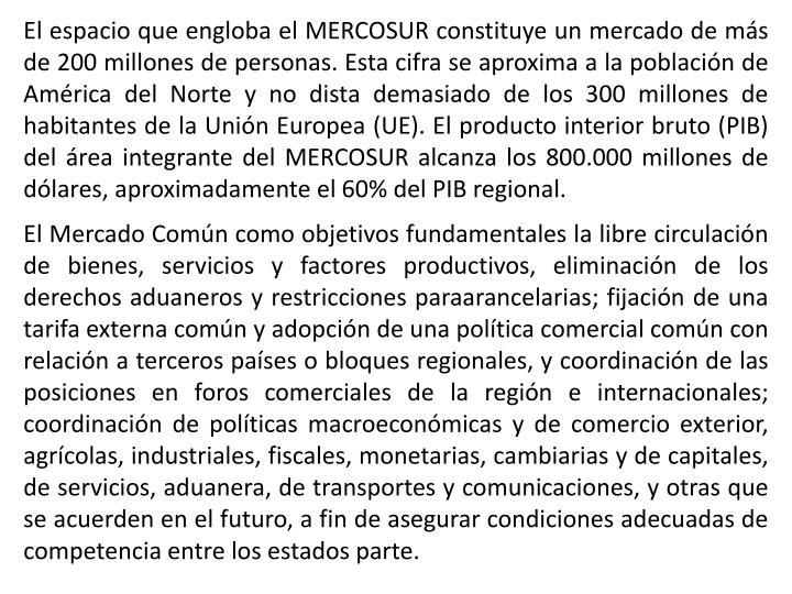 El espacio que engloba el MERCOSUR constituye un mercado de más de 200 millones de personas. Esta cifra se aproxima a la población de América del Norte y no dista demasiado de los 300 millones de habitantes de la Unión Europea (UE). El producto interior bruto (PIB) del área integrante del MERCOSUR alcanza los 800.000 millones de dólares, aproximadamente el 60% del PIB regional.