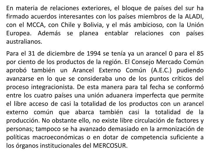 En materia de relaciones exteriores, el bloque de países del sur ha firmado acuerdos interesantes con los países miembros de la ALADI, con el MCCA, con Chile y Bolivia, y el más ambicioso, con la Unión Europea. Además se planea entablar relaciones con países australianos.