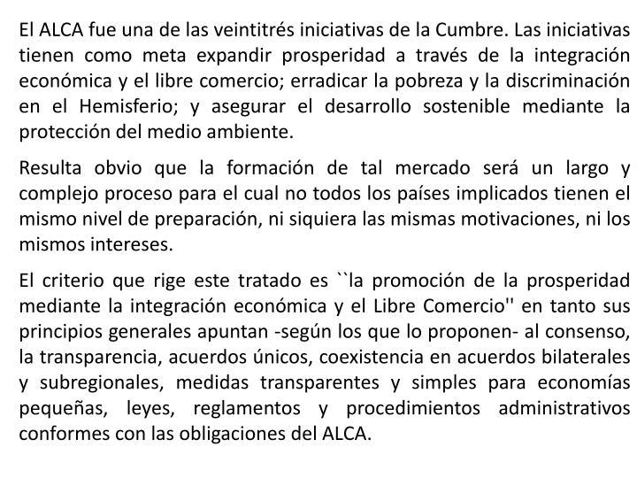 El ALCA fue una de las veintitrés iniciativas de la Cumbre. Las iniciativas tienen como meta expandir prosperidad a través de la integración económica y el libre comercio; erradicar la pobreza y la discriminación en el Hemisferio; y asegurar el desarrollo sostenible mediante la protección del medio ambiente.