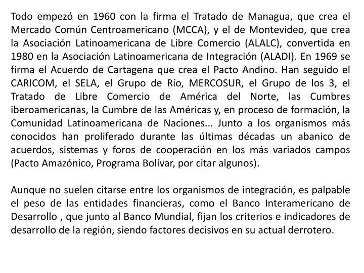 Todo empezó en 1960 con la firma el Tratado de Managua, que crea el Mercado Común Centroamericano (MCCA), y el de Montevideo, que crea la Asociación Latinoamericana de Libre Comercio (ALALC), convertida en 1980 en la Asociación Latinoamericana de Integración (ALADI). En 1969 se firma el Acuerdo de Cartagena que crea el Pacto Andino. Han seguido el CARICOM, el SELA, el Grupo de Río, MERCOSUR, el Grupo de los 3, el Tratado de Libre Comercio de América del Norte, las Cumbres iberoamericanas, la Cumbre de las Américas y, en proceso de formación, la Comunidad Latinoamericana de Naciones... Junto a los organismos más conocidos han proliferado durante las últimas décadas un abanico de acuerdos, sistemas y foros de cooperación en los más variados campos (Pacto Amazónico, Programa Bolívar, por citar algunos).