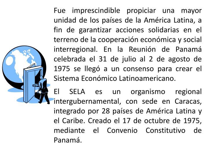 Fue imprescindible propiciar una mayor unidad de los países de la América Latina, a fin de garantizar acciones solidarias en el terreno de la cooperación económica y social interregional. En la Reunión de Panamá celebrada el 31 de julio al 2 de agosto de 1975 se llegó a un consenso para crear el Sistema Económico Latinoamericano.