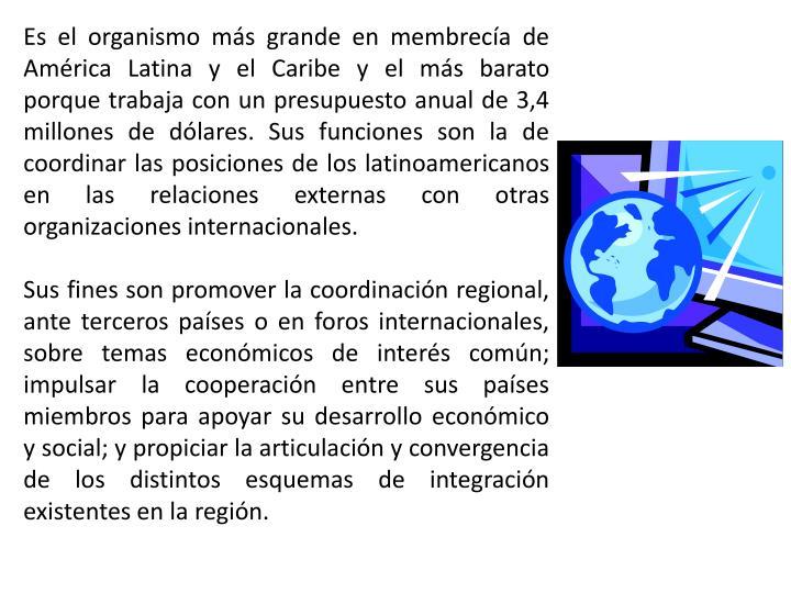 Es el organismo más grande en membrecía de América Latina y el Caribe y el más barato porque trabaja con un presupuesto anual de 3,4 millones de dólares. Sus funciones son la de coordinar las posiciones de los latinoamericanos en las relaciones externas con otras organizaciones internacionales.