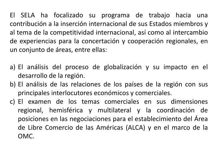 El SELA ha focalizado su programa de trabajo hacia una contribución a la inserción internacional de sus Estados miembros y al tema de la competitividad internacional, así como al intercambio de experiencias para la concertación y cooperación regionales, en un conjunto de áreas, entre ellas: