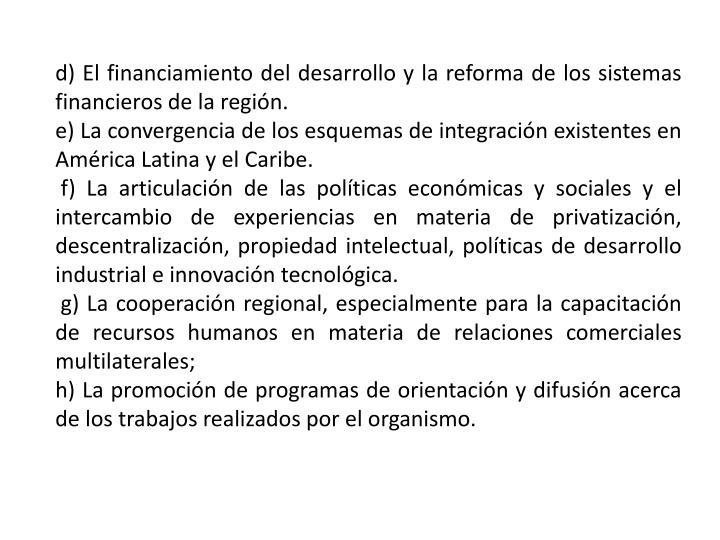 d) El financiamiento del desarrollo y la reforma de los sistemas financieros de la región.