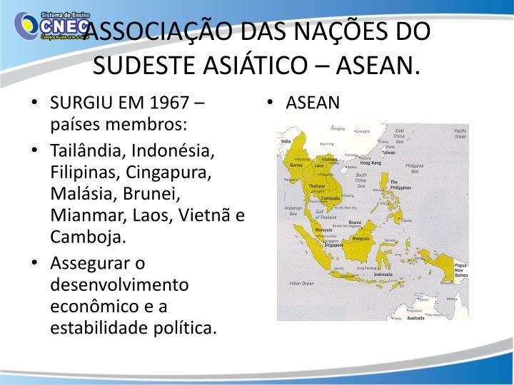 ASSOCIAÇÃO DAS NAÇÕES DO SUDESTE ASIÁTICO – ASEAN.