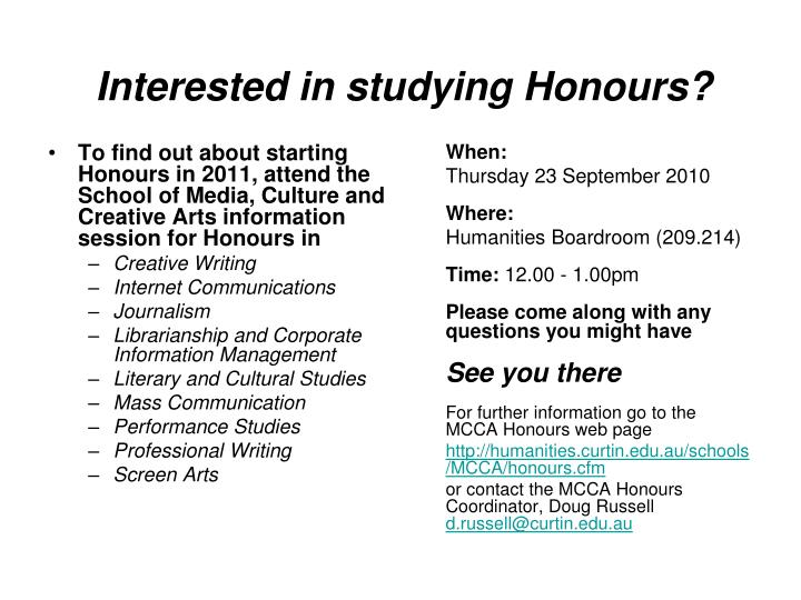 To find out about starting Honours in 2011, attend the School of Media, Culture and Creative Arts information session for Honours in