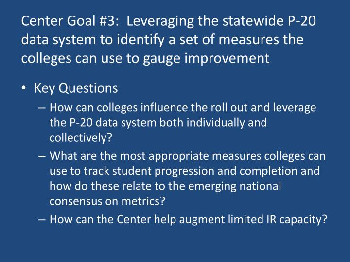 Center Goal #3:  Leveraging the statewide P-20 data system to identify a set of measures the colleges can use to gauge improvement