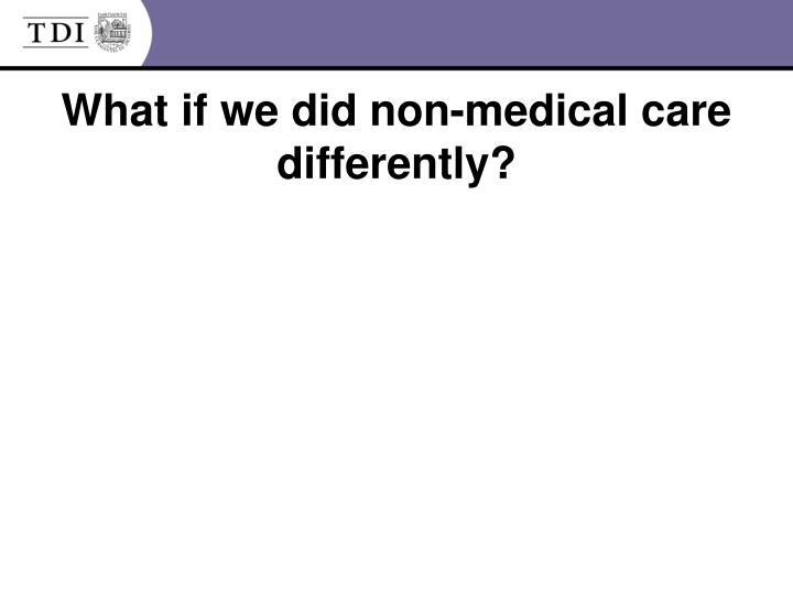 What if we did non-medical care differently?