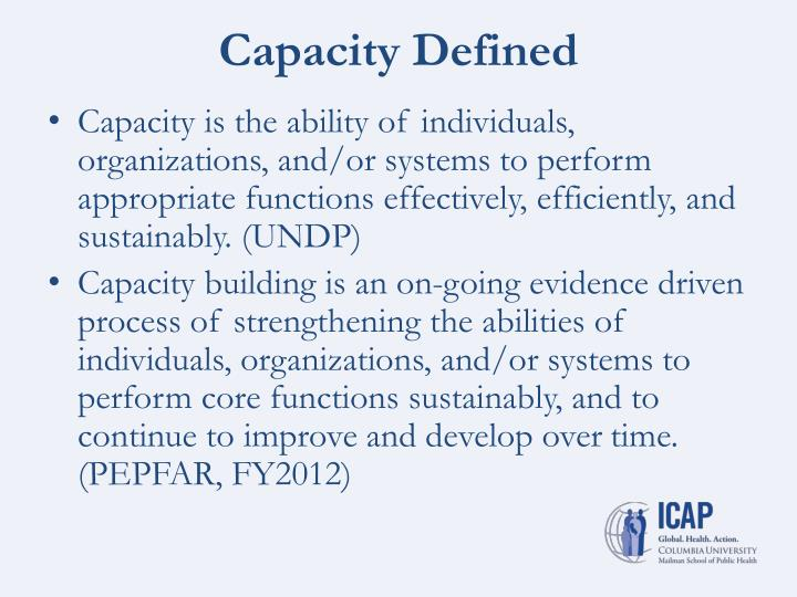 Capacity is the ability of individuals, organizations, and/or systems to perform appropriate functions effectively, efficiently, and sustainably. (UNDP)