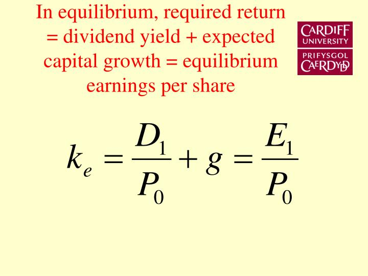 In equilibrium, required return = dividend yield + expected capital growth = equilibrium earnings per share