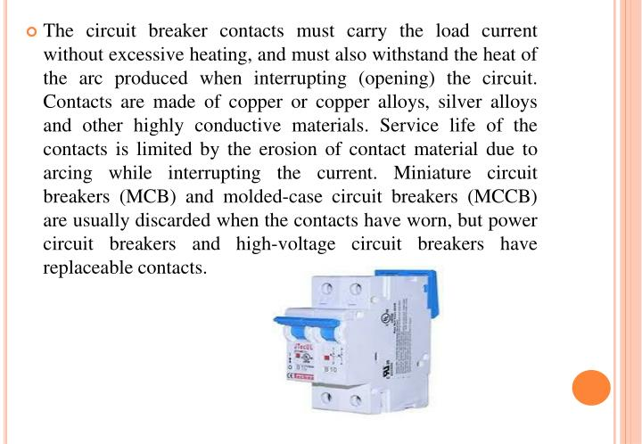 The circuit breaker contacts must carry the load current without excessive heating, and must also withstand the heat of the arc produced when interrupting (opening) the circuit. Contacts are made of copper or copper alloys, silver alloys and other highly conductive materials. Service life of the contacts is limited by the erosion of contact material due to arcing while interrupting the current. Miniature circuit breakers (MCB) and molded-case circuit breakers (MCCB) are usually discarded when the contacts have worn, but power circuit breakers and high-voltage circuit breakers have replaceable contacts.