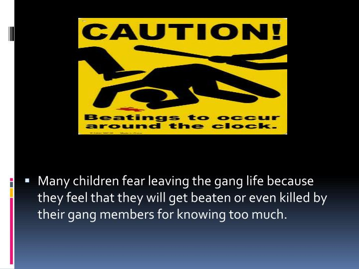 Many children fear leaving the gang life because they feel that they will get beaten or even killed by their gang members for knowing too much.