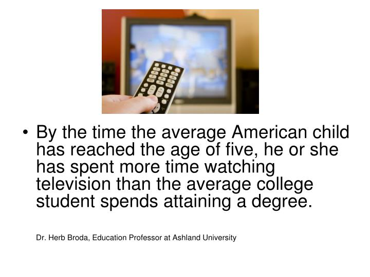 By the time the average American child has reached the age of five, he or she has spent more time wa...