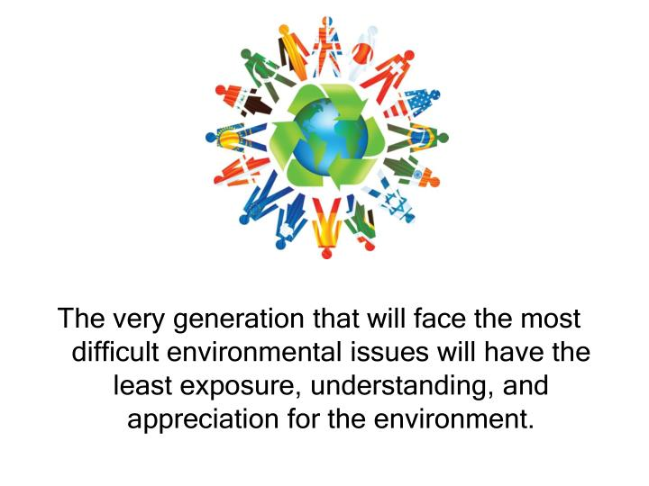 The very generation that will face the most difficult environmental issues will have the least expos...