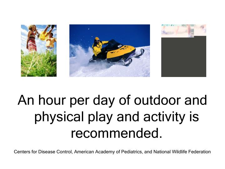 An hour per day of outdoor and physical play and activity is recommended.