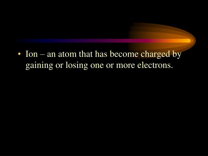 Ion – an atom that has become charged by gaining or losing one or more electrons.