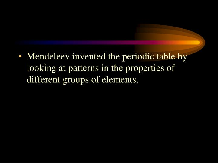 Mendeleev invented the periodic table by looking at patterns in the properties of different groups of elements.