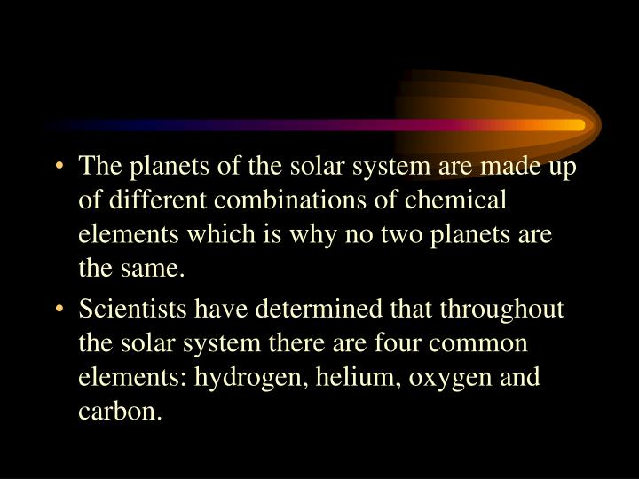 The planets of the solar system are made up of different combinations of chemical elements which is why no two planets are the same.