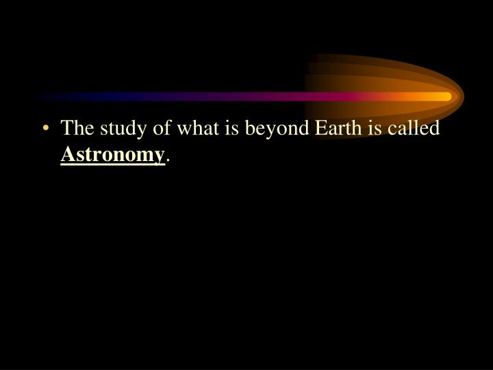 The study of what is beyond Earth is called