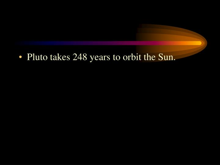Pluto takes 248 years to orbit the Sun.